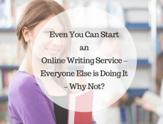 Even You Can Start an Online Writing Service – Everyone Else is Doing It – Why Not?